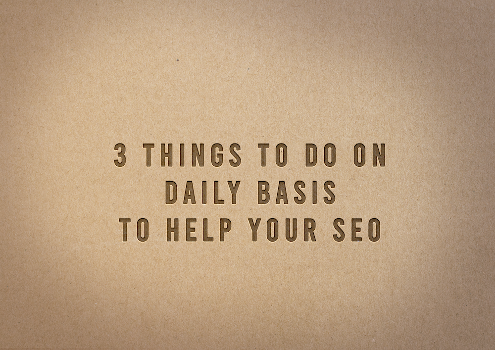 3 Things To Do On Daily Basis To Help Your SEO