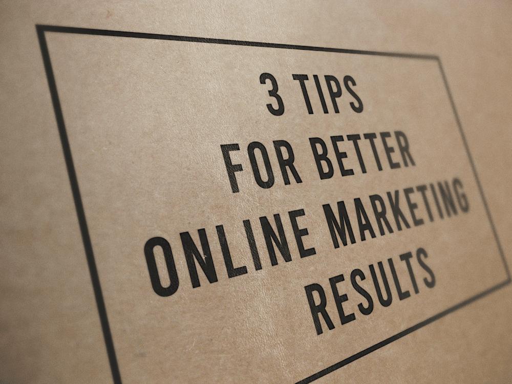 3 Tips For Better Online Marketing Results