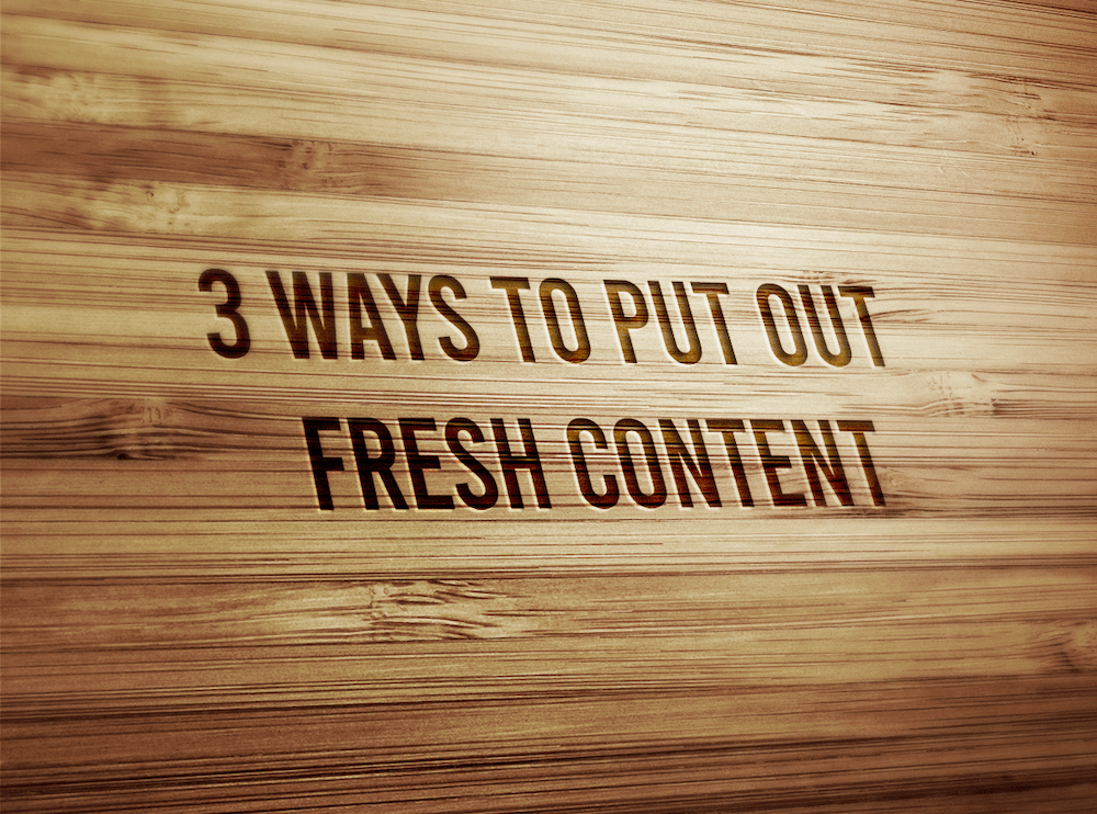 3 Ways To Put Out Fresh Content